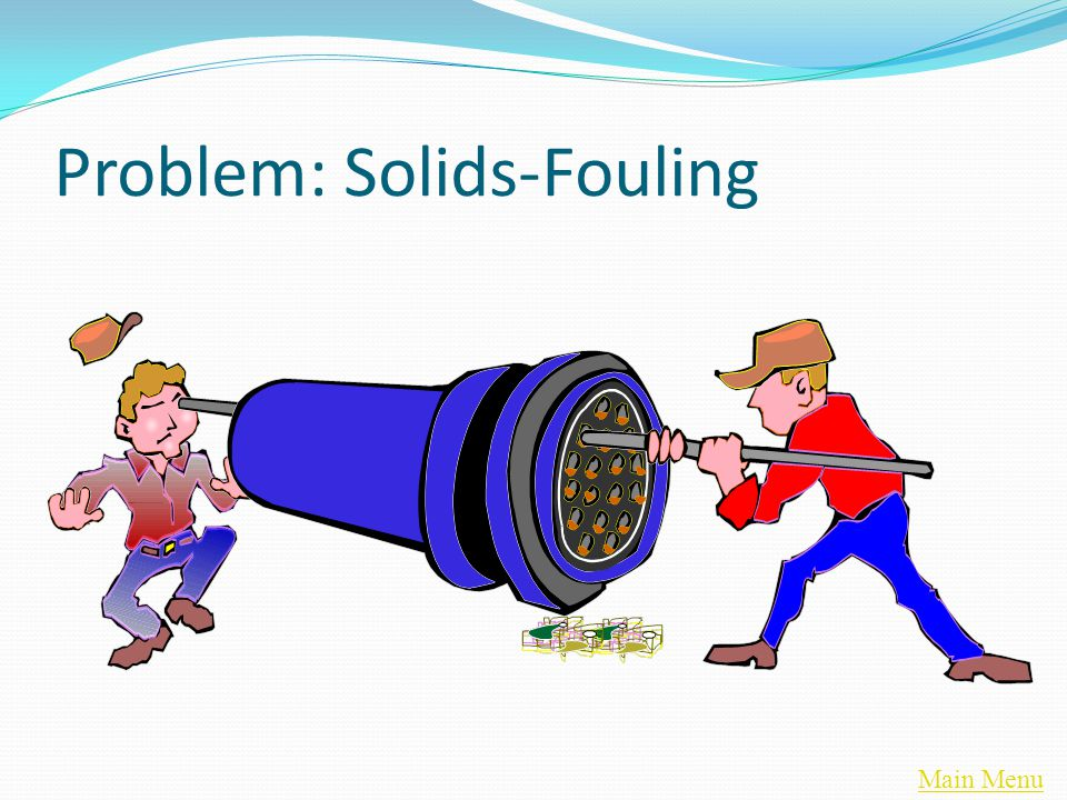 Main Menu Problem: Solids-Fouling