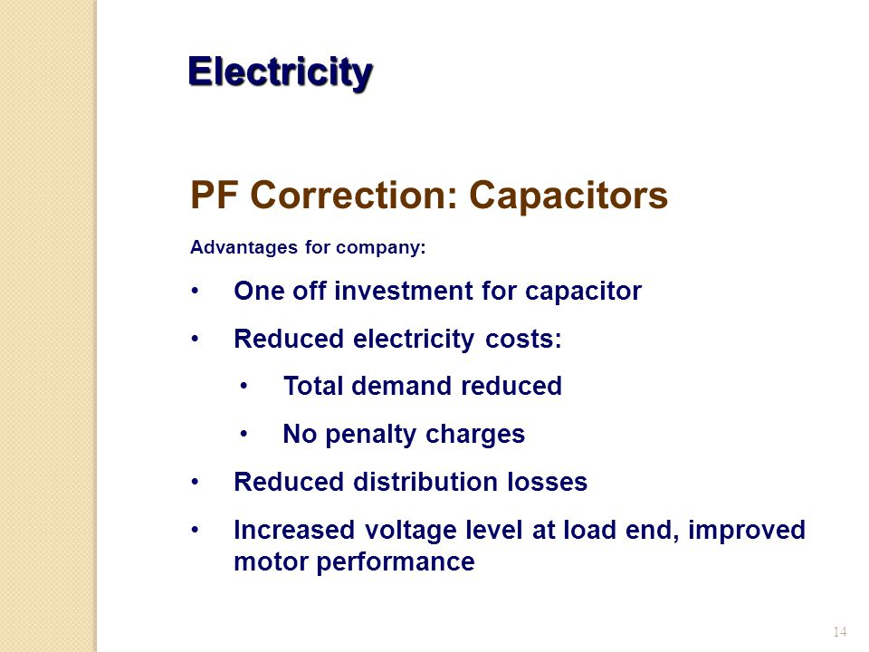 14 Electricity Advantages for company: One off investment for capacitor Reduced electricity costs: Total demand reduced No penalty charges Reduced distribution losses Increased voltage level at load end, improved motor performance PF Correction: Capacitors