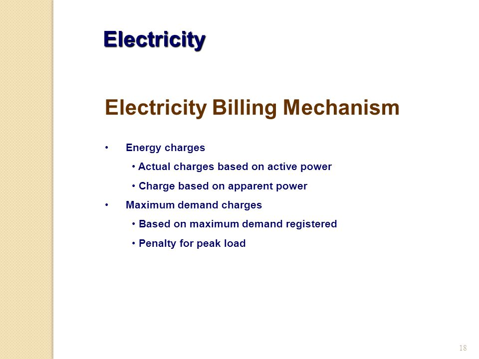 18 Electricity Energy charges Actual charges based on active power Charge based on apparent power Maximum demand charges Based on maximum demand registered Penalty for peak load Electricity Billing Mechanism