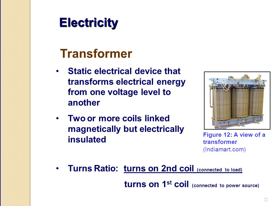 22 Electricity Static electrical device that transforms electrical energy from one voltage level to another Two or more coils linked magnetically but electrically insulated Transformer Turns Ratio: turns on 2nd coil (connected to load) turns on 1 st coil (connected to power source) Figure 12: A view of a transformer (Indiamart.com)