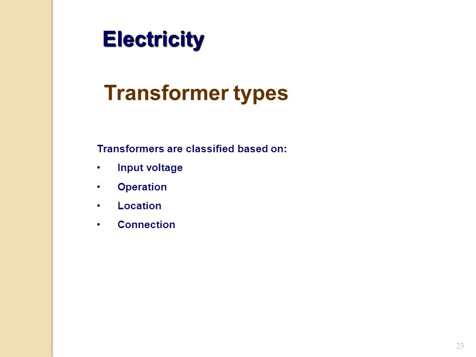 23 Electricity Transformers are classified based on: Input voltage Operation Location Connection Transformer types