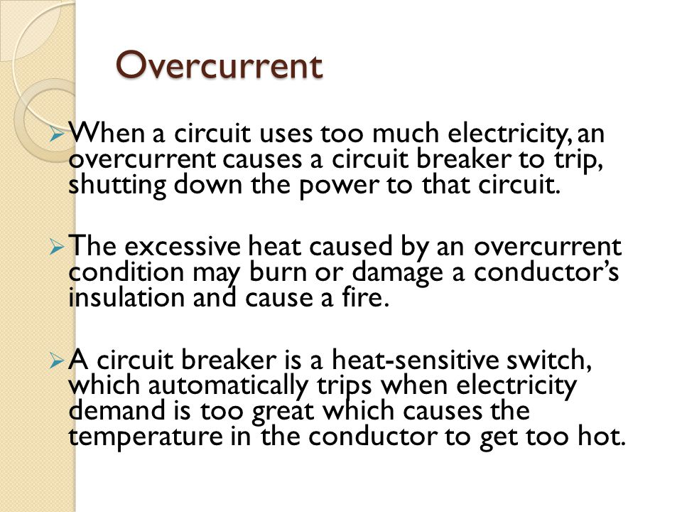 Overcurrent  When a circuit uses too much electricity, an overcurrent causes a circuit breaker to trip, shutting down the power to that circuit.