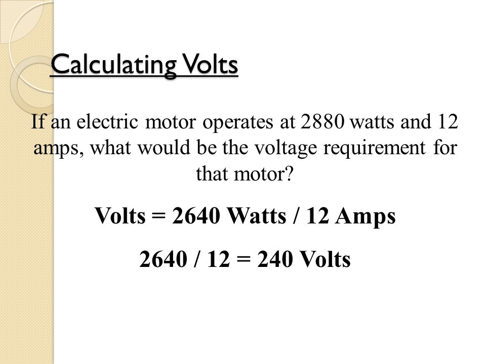 Calculating Volts If an electric motor operates at 2880 watts and 12 amps, what would be the voltage requirement for that motor.
