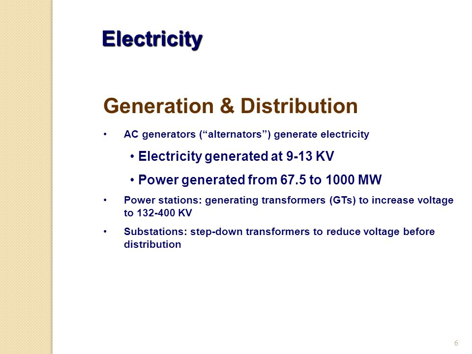 6 Electricity AC generators ( alternators ) generate electricity Electricity generated at 9-13 KV Power generated from 67.5 to 1000 MW Power stations: generating transformers (GTs) to increase voltage to 132-400 KV Substations: step-down transformers to reduce voltage before distribution Generation & Distribution