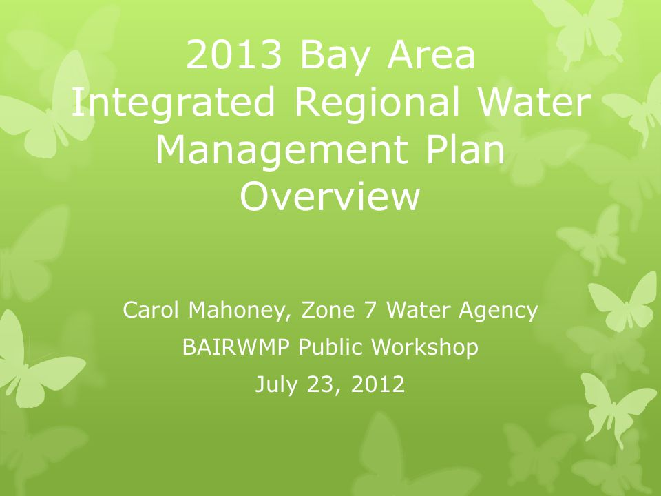 2013 Bay Area Integrated Regional Water Management Plan Overview Carol Mahoney, Zone 7 Water Agency BAIRWMP Public Workshop July 23, 2012