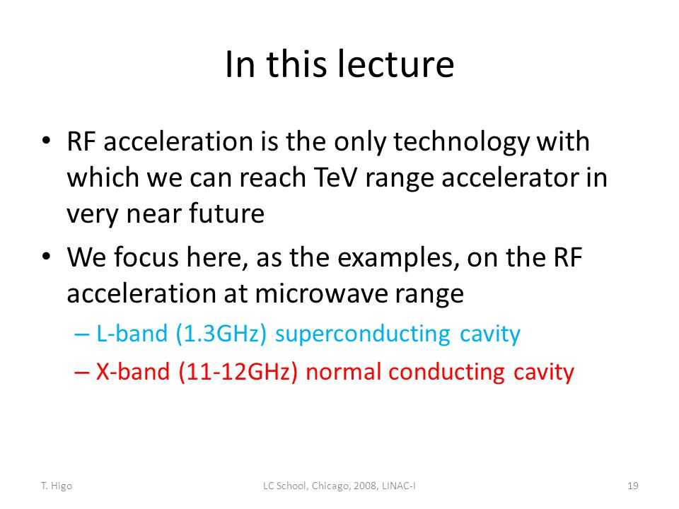 In this lecture RF acceleration is the only technology with which we can reach TeV range accelerator in very near future We focus here, as the example