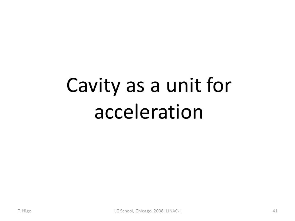 Cavity as a unit for acceleration 41LC School, Chicago, 2008, LINAC-IT. Higo