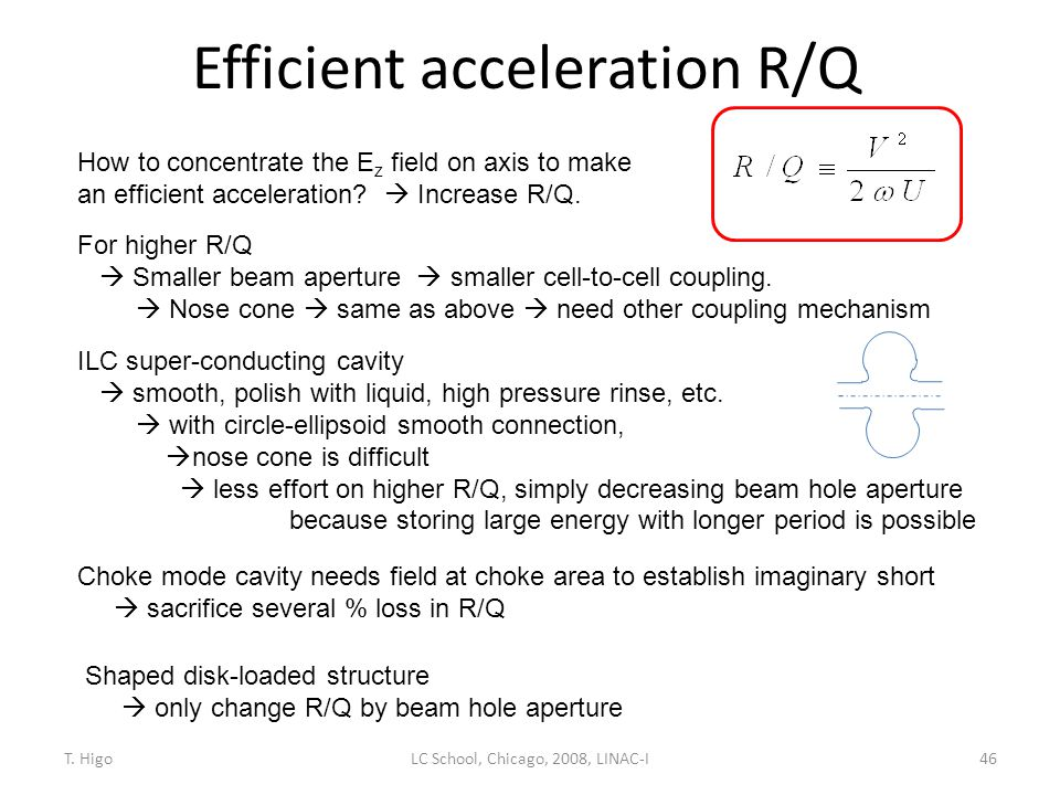 Efficient acceleration R/Q 46 How to concentrate the E z field on axis to make an efficient acceleration?  Increase R/Q. For higher R/Q  Smaller bea