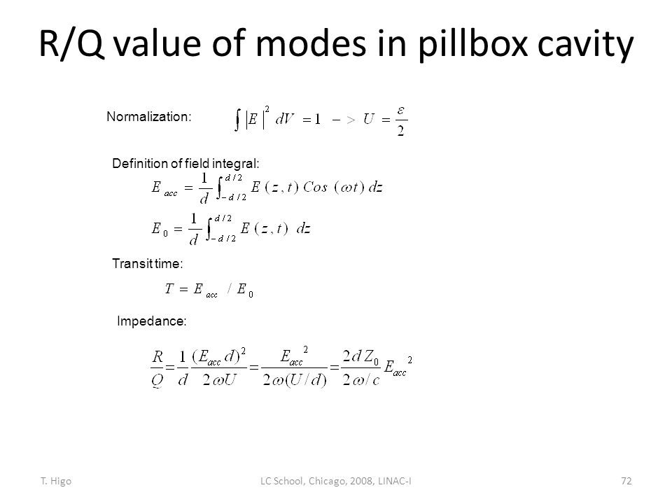 R/Q value of modes in pillbox cavity 72 Normalization: Definition of field integral: Transit time: Impedance: LC School, Chicago, 2008, LINAC-IT. Higo