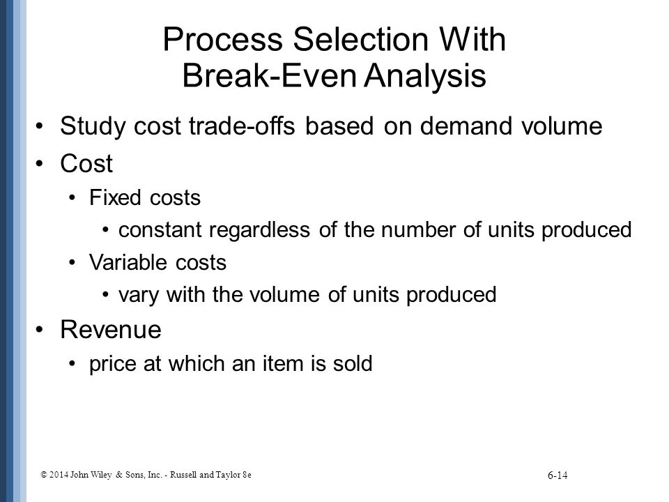 Process Selection With Break-Even Analysis Study cost trade-offs based on demand volume Cost Fixed costs constant regardless of the number of units pr