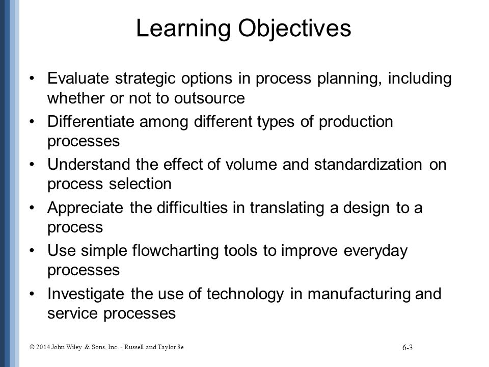Learning Objectives Evaluate strategic options in process planning, including whether or not to outsource Differentiate among different types of produ
