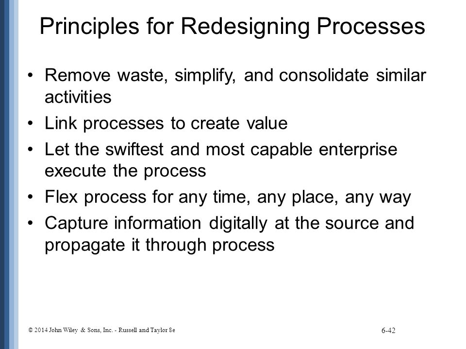 Principles for Redesigning Processes Remove waste, simplify, and consolidate similar activities Link processes to create value Let the swiftest and mo