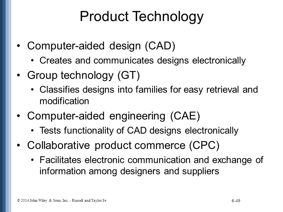 Product Technology Computer-aided design (CAD) Creates and communicates designs electronically Group technology (GT) Classifies designs into families