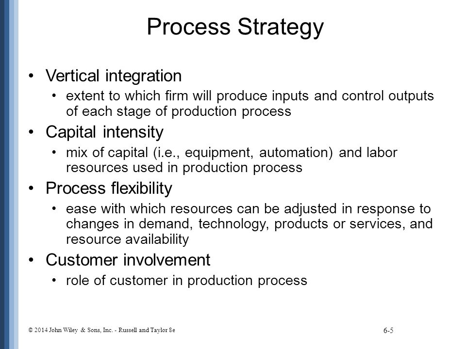 Process Strategy Vertical integration extent to which firm will produce inputs and control outputs of each stage of production process Capital intensi