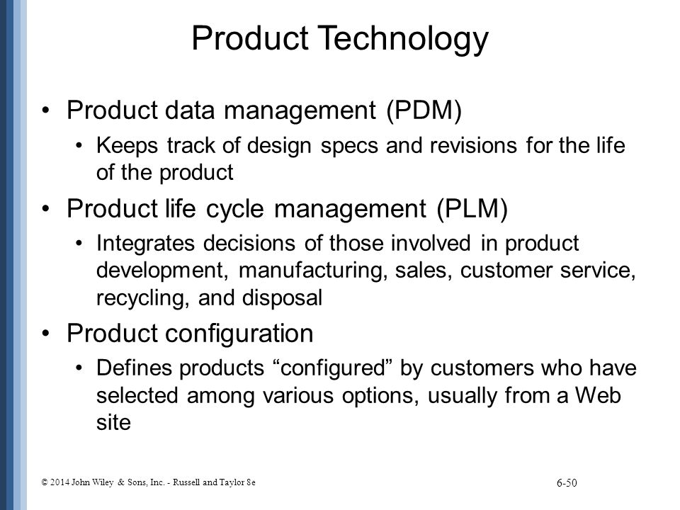 Product Technology Product data management (PDM) Keeps track of design specs and revisions for the life of the product Product life cycle management (