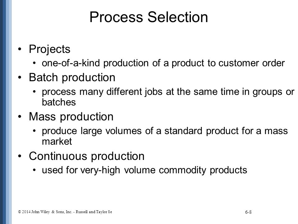 Process Selection Projects one-of-a-kind production of a product to customer order Batch production process many different jobs at the same time in gr