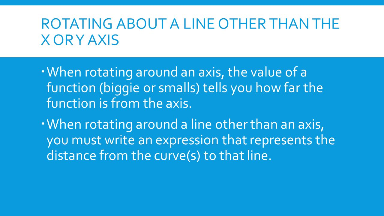 ROTATING ABOUT A LINE OTHER THAN THE X OR Y AXIS  When rotating around an axis, the value of a function (biggie or smalls) tells you how far the func
