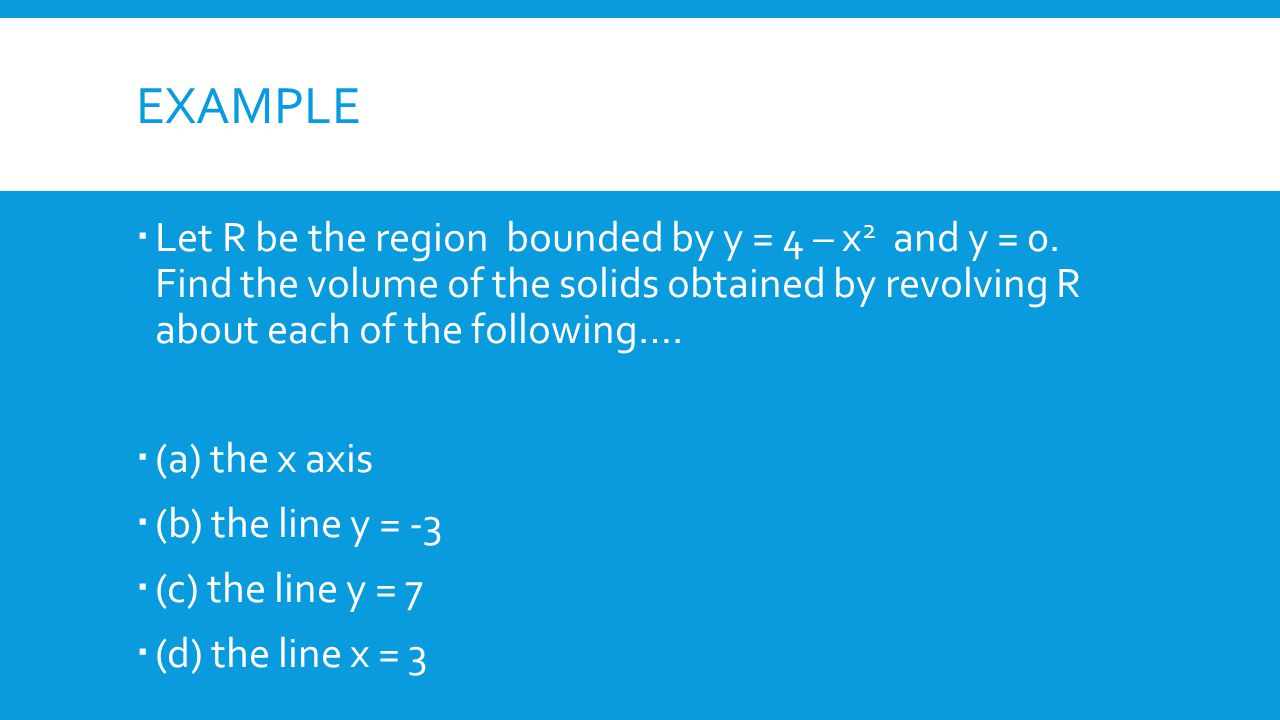 EXAMPLE  Let R be the region bounded by y = 4 – x 2 and y = 0. Find the volume of the solids obtained by revolving R about each of the following…. 