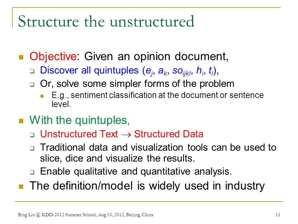 Bing Liu @ KDD-2012 Summer School, Aug 10, 2012, Beijing, China 13 Structure the unstructured Objective: Given an opinion document,  Discover all quintuples (e j, a k, so ijkl, h i, t l ),  Or, solve some simpler forms of the problem E.g., sentiment classification at the document or sentence level.