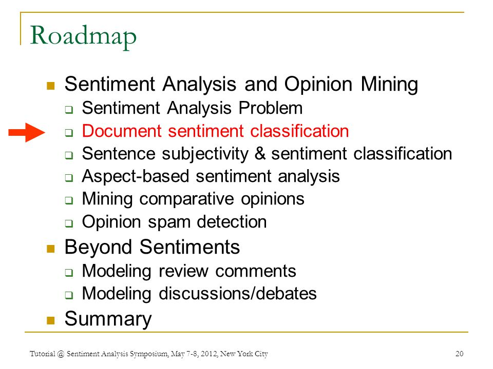 Roadmap Sentiment Analysis and Opinion Mining  Sentiment Analysis Problem  Document sentiment classification  Sentence subjectivity & sentiment classification  Aspect-based sentiment analysis  Mining comparative opinions  Opinion spam detection Beyond Sentiments  Modeling review comments  Modeling discussions/debates Summary Tutorial @ Sentiment Analysis Symposium, May 7-8, 2012, New York City 20