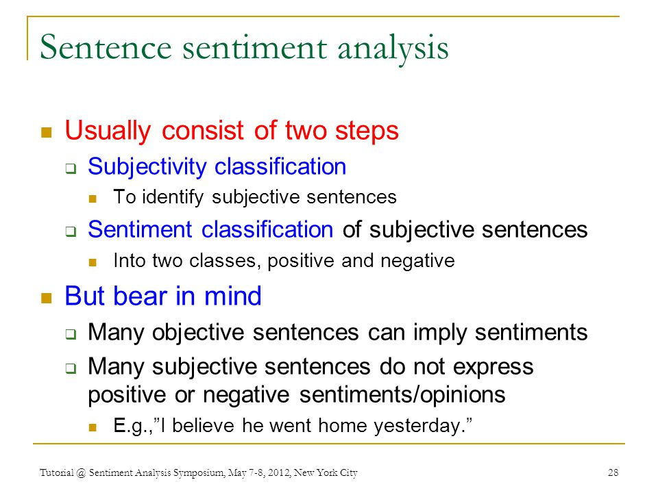 Sentence sentiment analysis Usually consist of two steps  Subjectivity classification To identify subjective sentences  Sentiment classification of subjective sentences Into two classes, positive and negative But bear in mind  Many objective sentences can imply sentiments  Many subjective sentences do not express positive or negative sentiments/opinions E.g., I believe he went home yesterday. Tutorial @ Sentiment Analysis Symposium, May 7-8, 2012, New York City 28