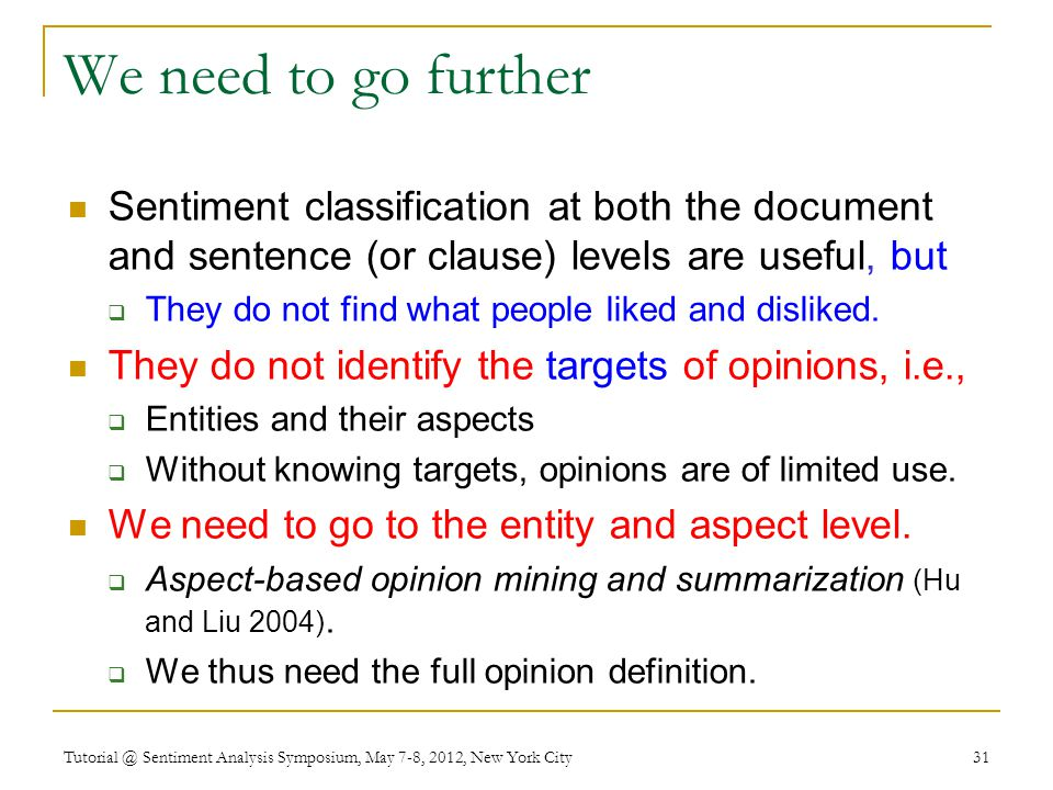 We need to go further Sentiment classification at both the document and sentence (or clause) levels are useful, but  They do not find what people liked and disliked.