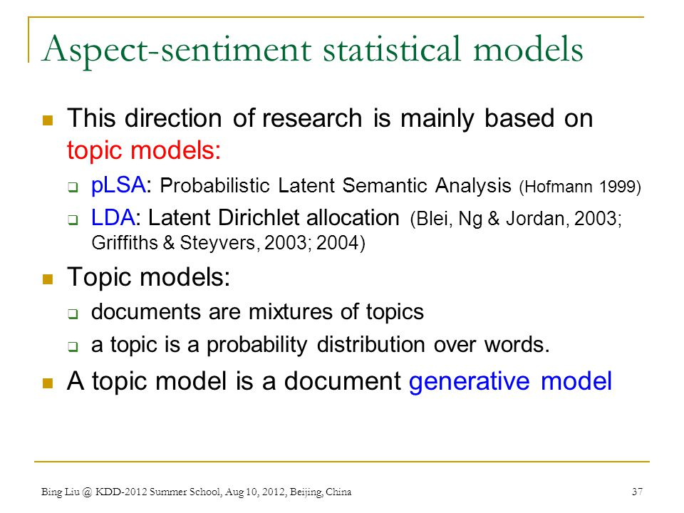 Aspect-sentiment statistical models This direction of research is mainly based on topic models:  pLSA: Probabilistic Latent Semantic Analysis (Hofmann 1999)  LDA: Latent Dirichlet allocation (Blei, Ng & Jordan, 2003; Griffiths & Steyvers, 2003; 2004) Topic models:  documents are mixtures of topics  a topic is a probability distribution over words.