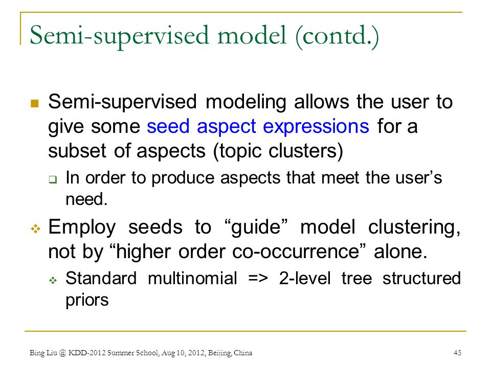 Semi-supervised model (contd.) Semi-supervised modeling allows the user to give some seed aspect expressions for a subset of aspects (topic clusters)  In order to produce aspects that meet the user's need.