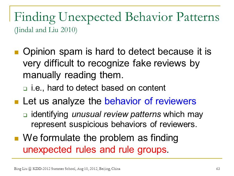 Finding Unexpected Behavior Patterns (Jindal and Liu 2010) Opinion spam is hard to detect because it is very difficult to recognize fake reviews by manually reading them.