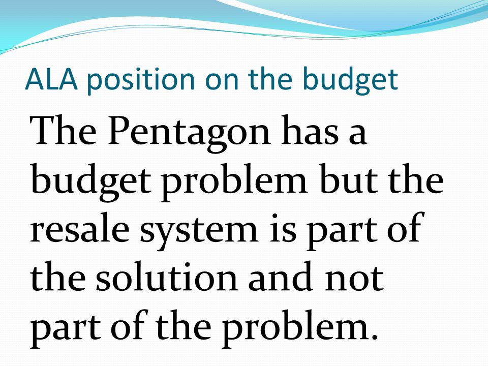 ALA position on the budget The Pentagon has a budget problem but the resale system is part of the solution and not part of the problem.