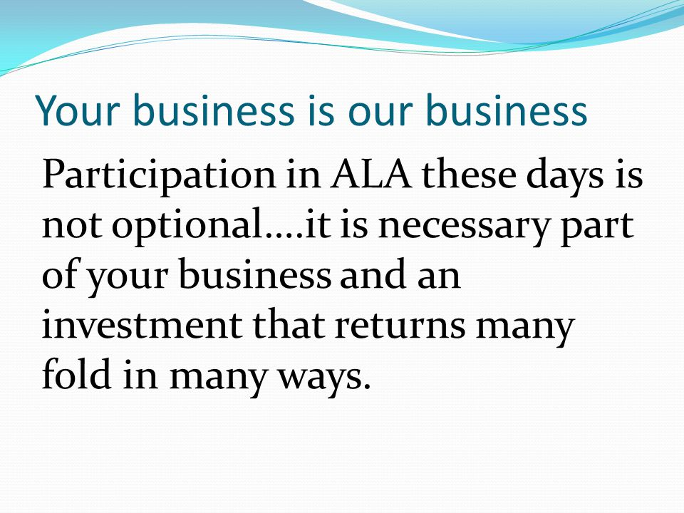 Your business is our business Participation in ALA these days is not optional….it is necessary part of your business and an investment that returns ma