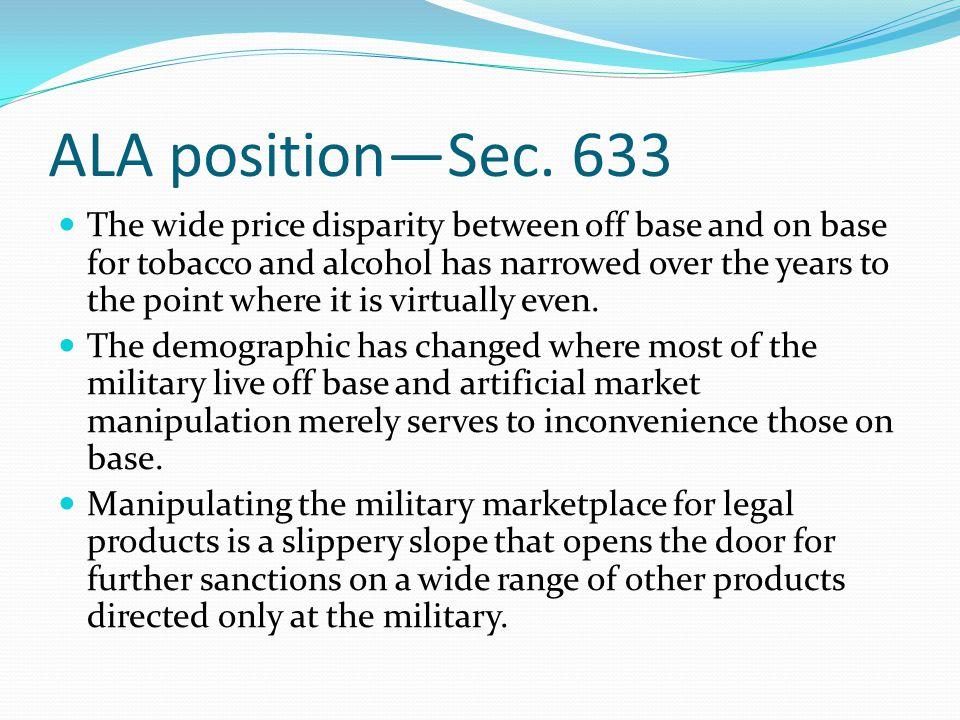 ALA position—Sec. 633 The wide price disparity between off base and on base for tobacco and alcohol has narrowed over the years to the point where it