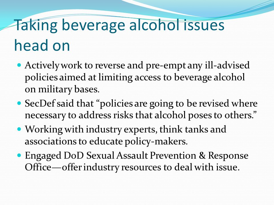Taking beverage alcohol issues head on Actively work to reverse and pre-empt any ill-advised policies aimed at limiting access to beverage alcohol on