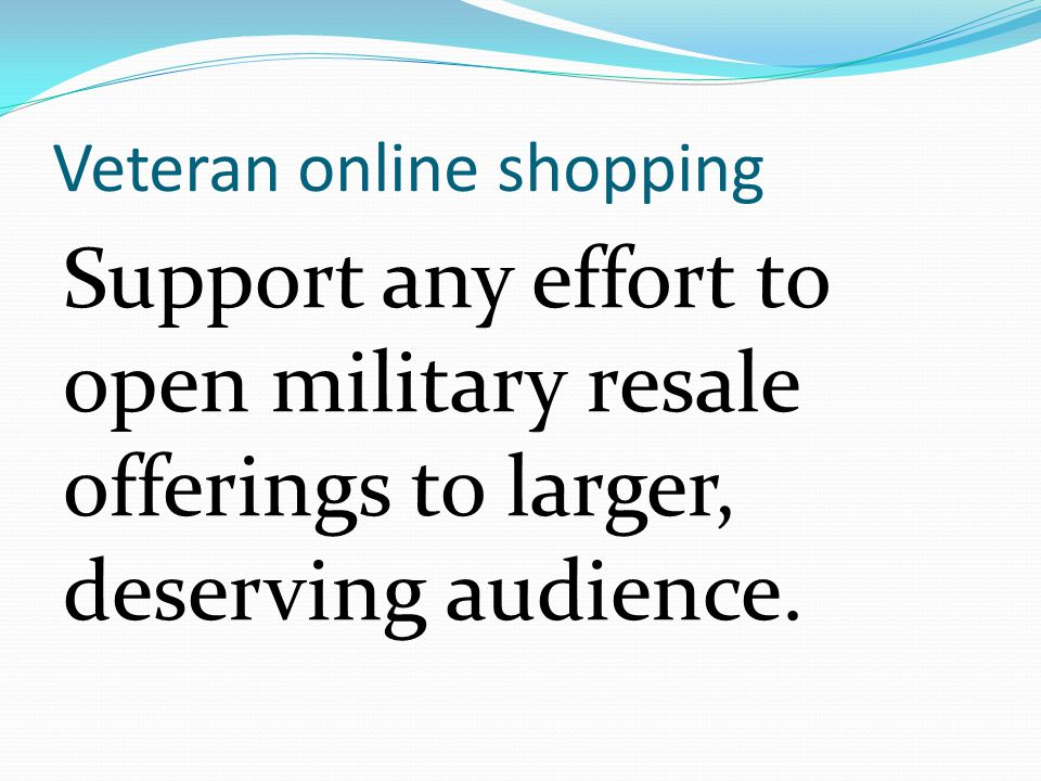Veteran online shopping Support any effort to open military resale offerings to larger, deserving audience.