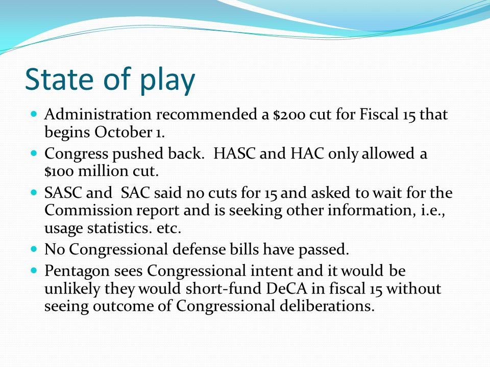 State of play Administration recommended a $200 cut for Fiscal 15 that begins October 1. Congress pushed back. HASC and HAC only allowed a $100 millio