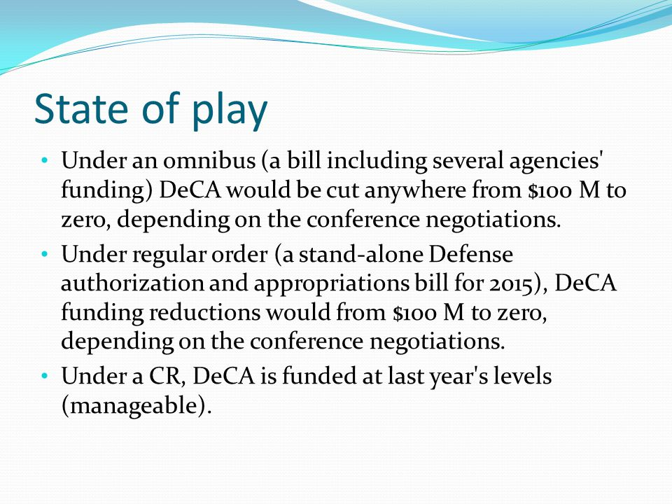 State of play Under an omnibus (a bill including several agencies' funding) DeCA would be cut anywhere from $100 M to zero, depending on the conferenc