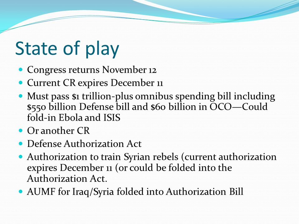 State of play Congress returns November 12 Current CR expires December 11 Must pass $1 trillion-plus omnibus spending bill including $550 billion Defe