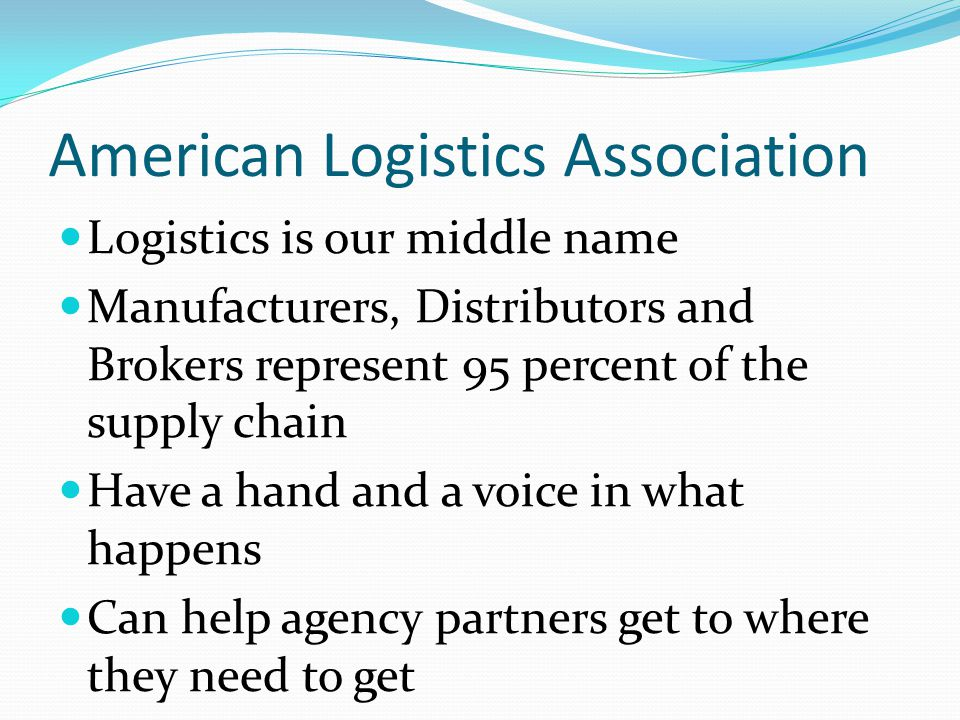 American Logistics Association Logistics is our middle name Manufacturers, Distributors and Brokers represent 95 percent of the supply chain Have a ha