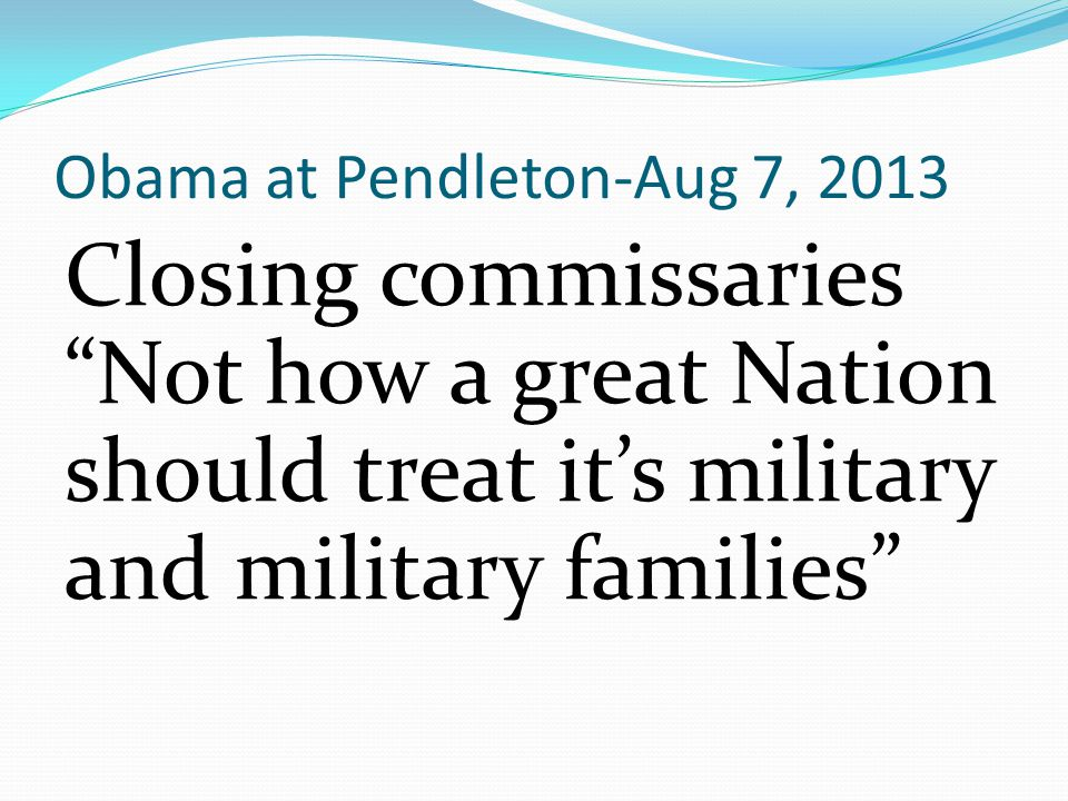 "Obama at Pendleton-Aug 7, 2013 Closing commissaries ""Not how a great Nation should treat it's military and military families"""