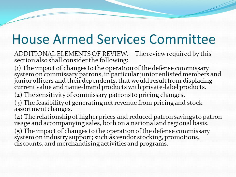 House Armed Services Committee ADDITIONAL ELEMENTS OF REVIEW.—The review required by this section also shall consider the following: (1) The impact of