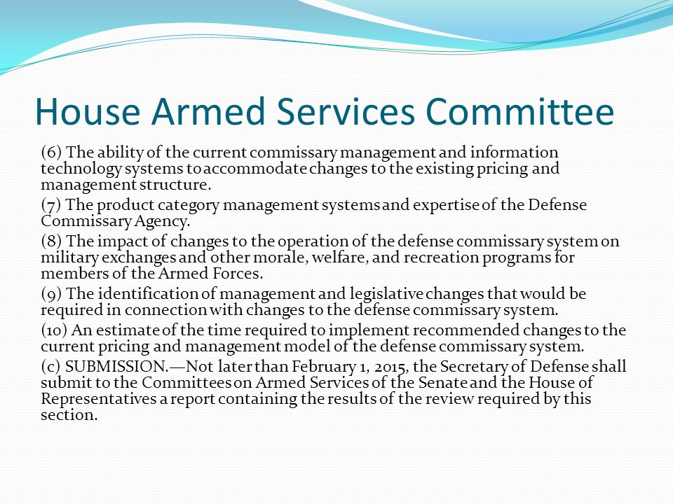 House Armed Services Committee (6) The ability of the current commissary management and information technology systems to accommodate changes to the e
