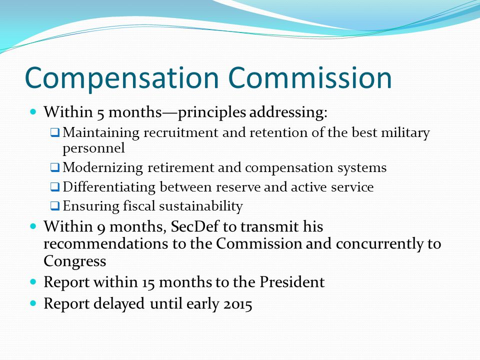 Compensation Commission Within 5 months—principles addressing:  Maintaining recruitment and retention of the best military personnel  Modernizing re