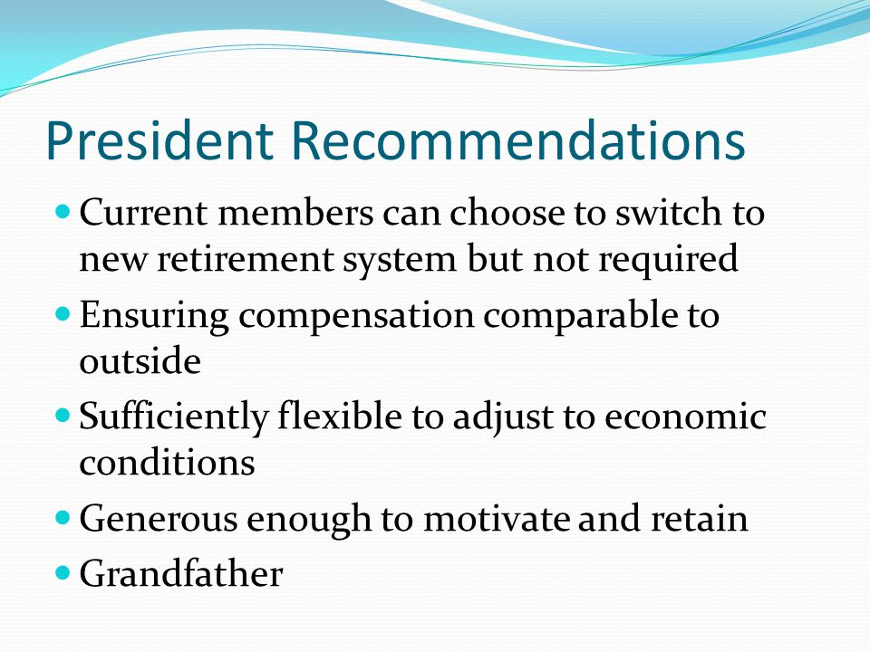 President Recommendations Current members can choose to switch to new retirement system but not required Ensuring compensation comparable to outside S