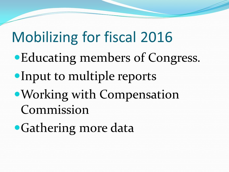 Mobilizing for fiscal 2016 Educating members of Congress. Input to multiple reports Working with Compensation Commission Gathering more data