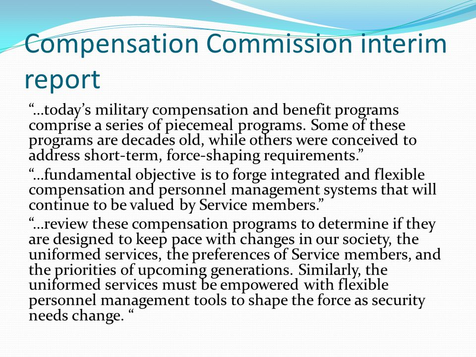 "Compensation Commission interim report ""…today's military compensation and benefit programs comprise a series of piecemeal programs. Some of these pro"