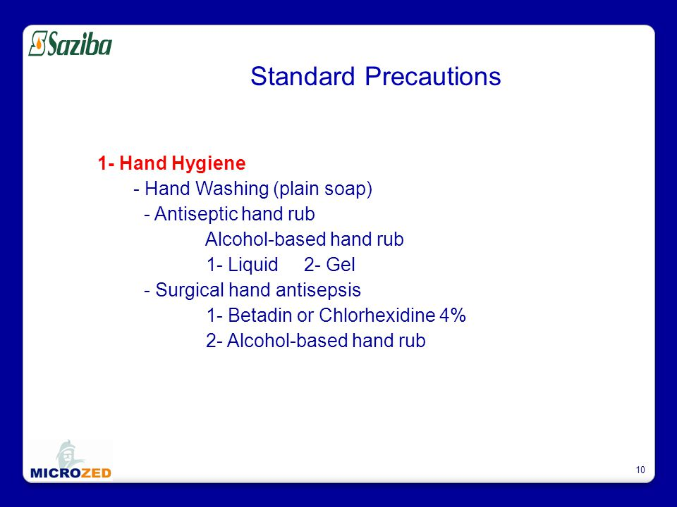 10 Standard Precautions 1- Hand Hygiene - Hand Washing (plain soap) - Antiseptic hand rub Alcohol-based hand rub 1- Liquid 2- Gel - Surgical hand antisepsis 1- Betadin or Chlorhexidine 4% 2- Alcohol-based hand rub