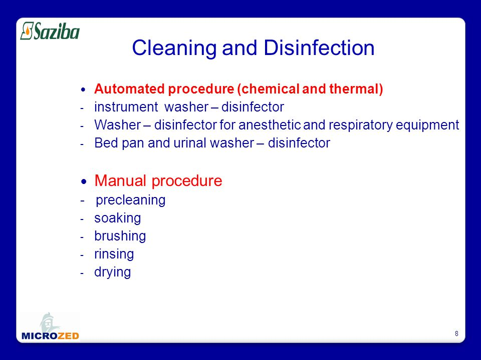 8 Cleaning and Disinfection Automated procedure (chemical and thermal) - instrument washer – disinfector - Washer – disinfector for anesthetic and respiratory equipment - Bed pan and urinal washer – disinfector Manual procedure - precleaning - soaking - brushing - rinsing - drying