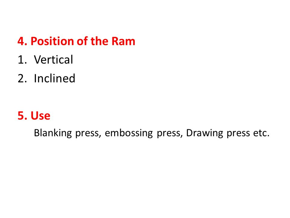 4. Position of the Ram 1.Vertical 2.Inclined 5. Use Blanking press, embossing press, Drawing press etc.