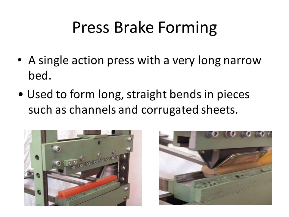 Press Brake Forming A single action press with a very long narrow bed. Used to form long, straight bends in pieces such as channels and corrugated she