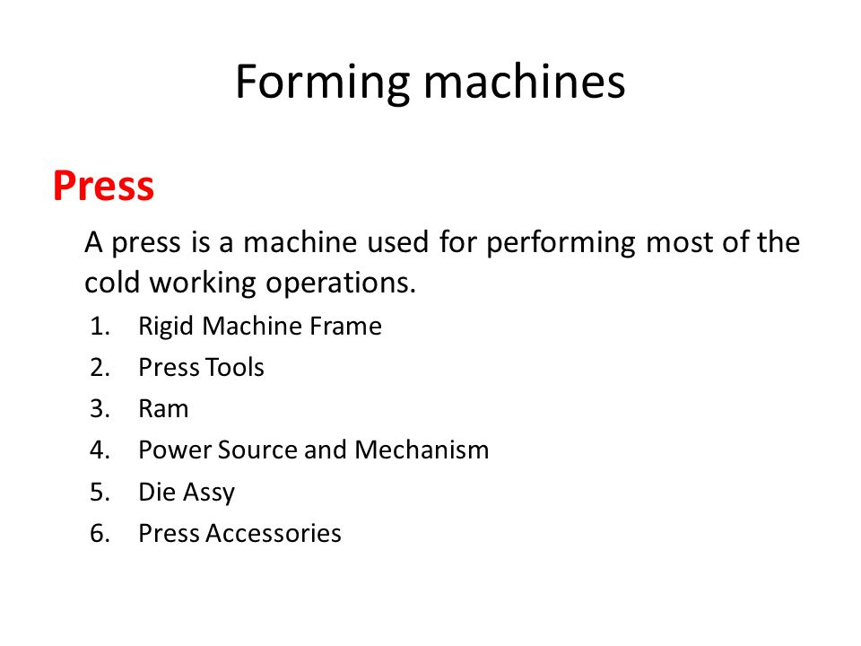 Forming machines Press A press is a machine used for performing most of the cold working operations. 1.Rigid Machine Frame 2.Press Tools 3.Ram 4.Power